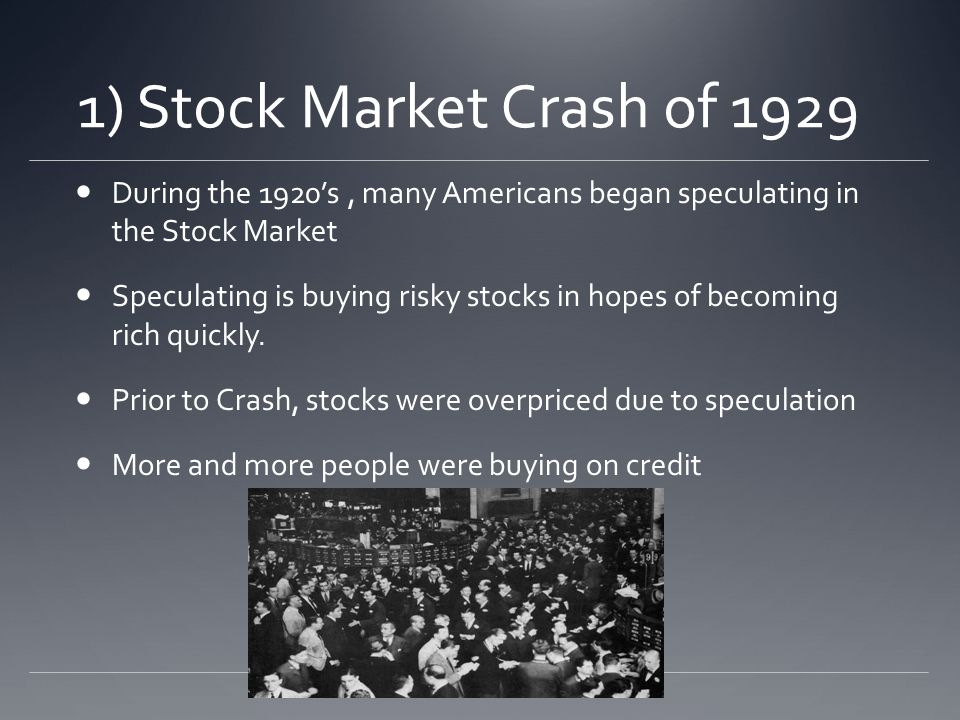 1) Stock Market Crash of 1929 During the 1920s, many Americans began speculating in the Stock Market Speculating is buying risky stocks in hopes of becoming rich quickly.