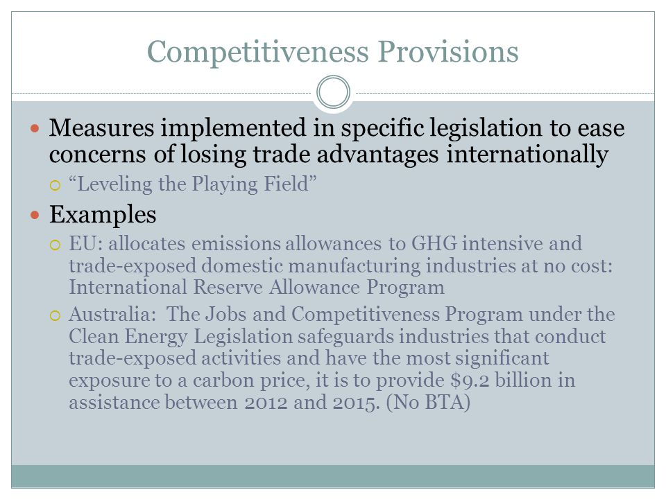 Competitiveness Provisions Measures implemented in specific legislation to ease concerns of losing trade advantages internationally Leveling the Playing Field Examples EU: allocates emissions allowances to GHG intensive and trade-exposed domestic manufacturing industries at no cost: International Reserve Allowance Program Australia: The Jobs and Competitiveness Program under the Clean Energy Legislation safeguards industries that conduct trade-exposed activities and have the most significant exposure to a carbon price, it is to provide $9.2 billion in assistance between 2012 and 2015.