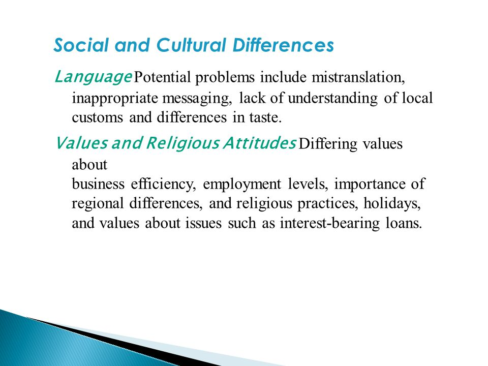 Social and Cultural Differences Language Potential problems include mistranslation, inappropriate messaging, lack of understanding of local customs an