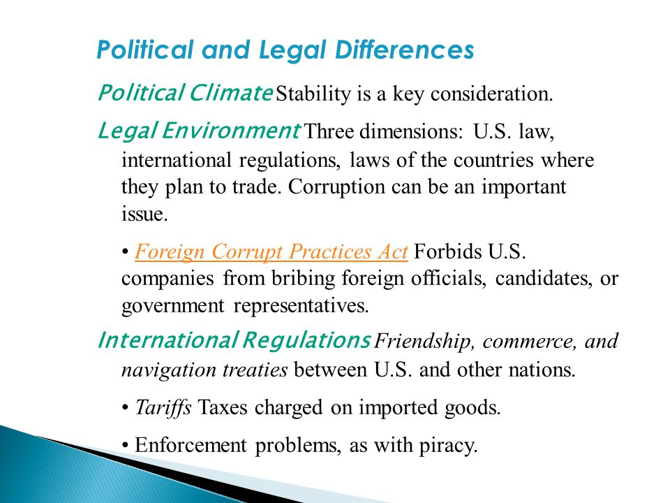 Political and Legal Differences Political Climate Stability is a key consideration. Legal Environment Three dimensions: U.S. law, international regula
