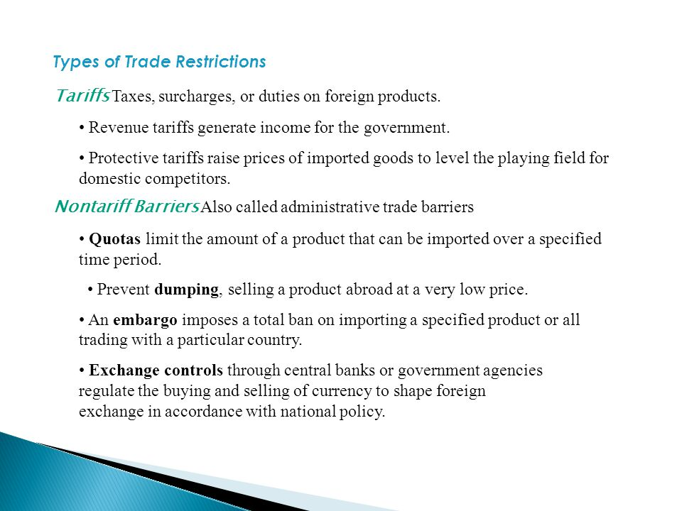 Types of Trade Restrictions Tariffs Taxes, surcharges, or duties on foreign products. Revenue tariffs generate income for the government. Protective t