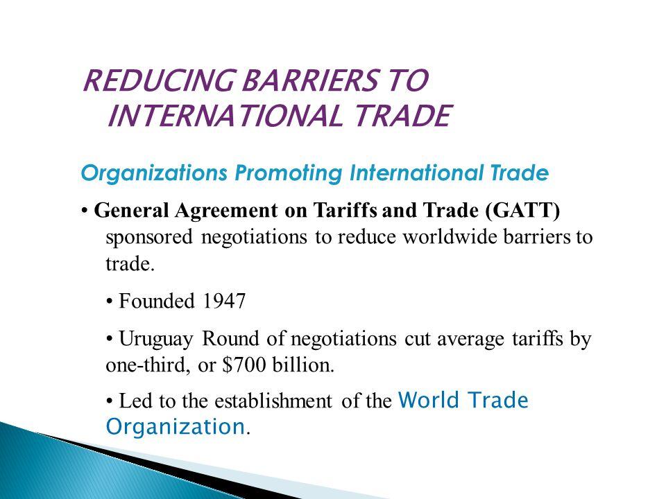 REDUCING BARRIERS TO INTERNATIONAL TRADE Organizations Promoting International Trade General Agreement on Tariffs and Trade (GATT) sponsored negotiations to reduce worldwide barriers to trade.