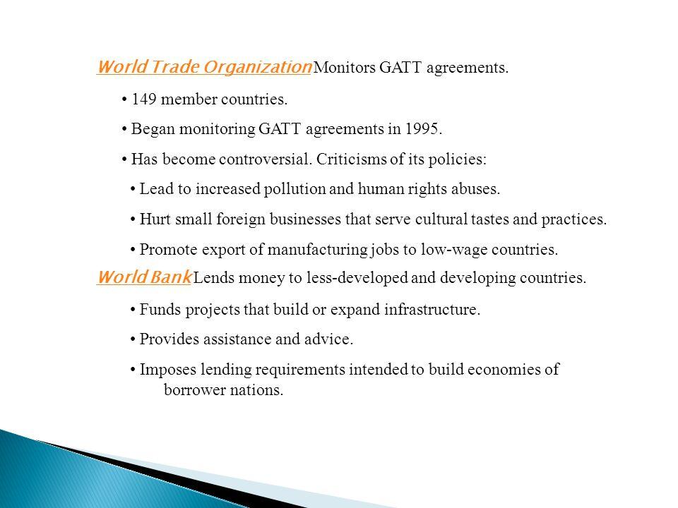 World Trade Organization World Trade Organization Monitors GATT agreements. 149 member countries. Began monitoring GATT agreements in 1995. Has become