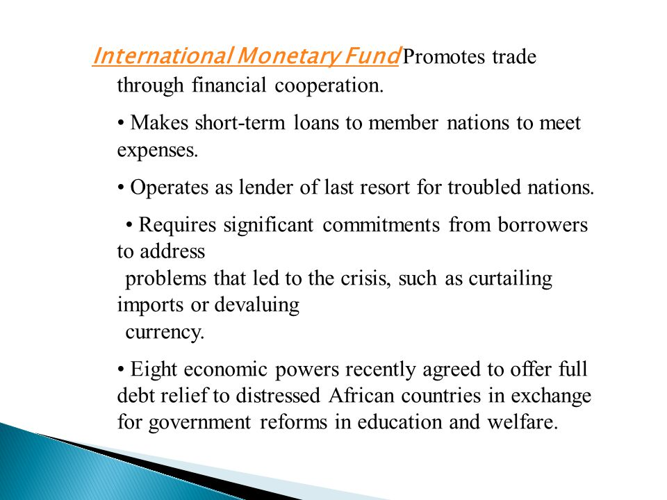 International Monetary Fund International Monetary Fund Promotes trade through financial cooperation. Makes short-term loans to member nations to meet