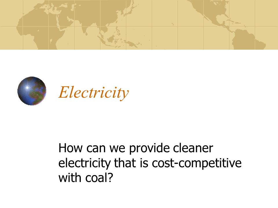 Electricity How can we provide cleaner electricity that is cost-competitive with coal?