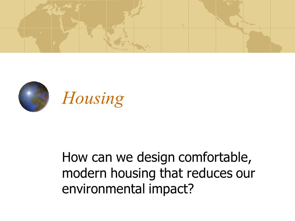 Housing How can we design comfortable, modern housing that reduces our environmental impact?