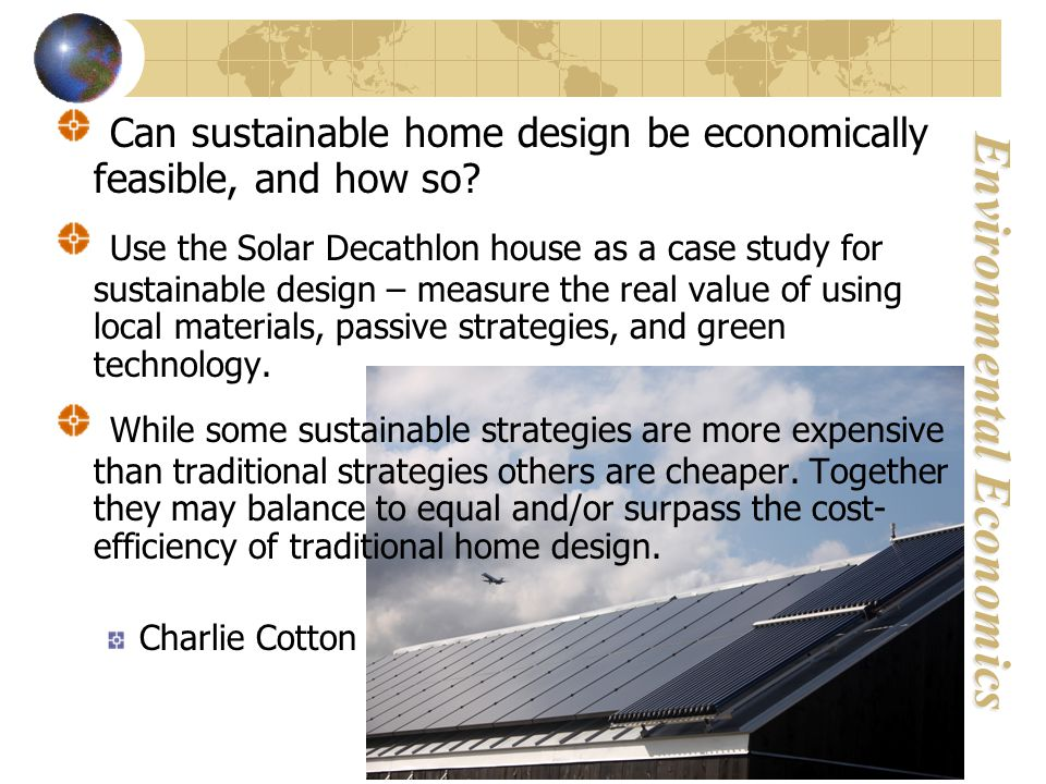 Environmental Economics Can sustainable home design be economically feasible, and how so.