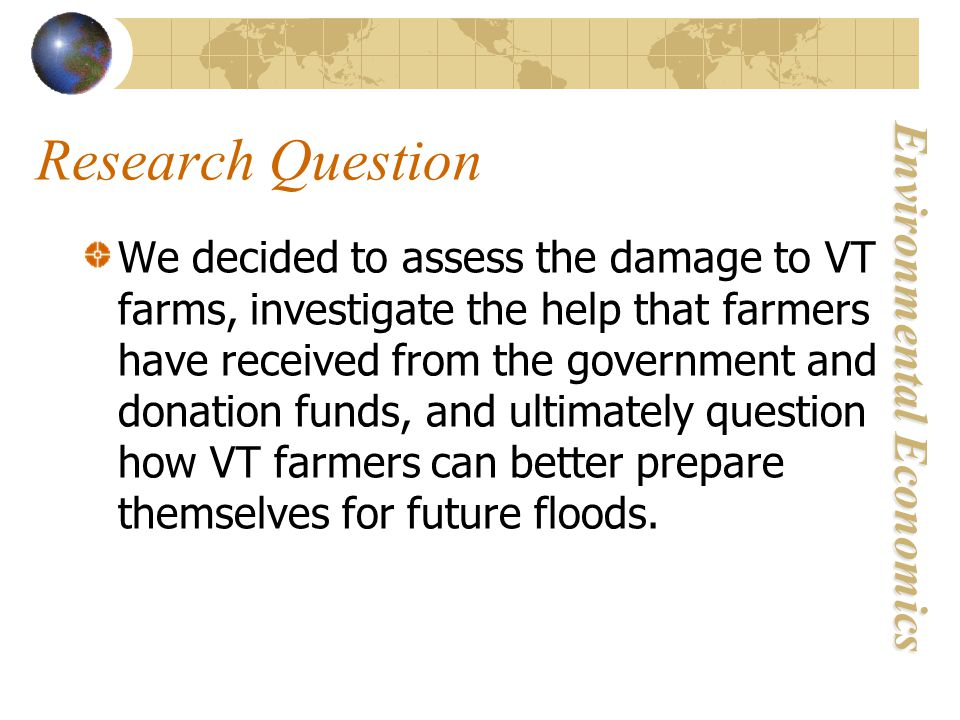 Environmental Economics Research Question We decided to assess the damage to VT farms, investigate the help that farmers have received from the government and donation funds, and ultimately question how VT farmers can better prepare themselves for future floods.