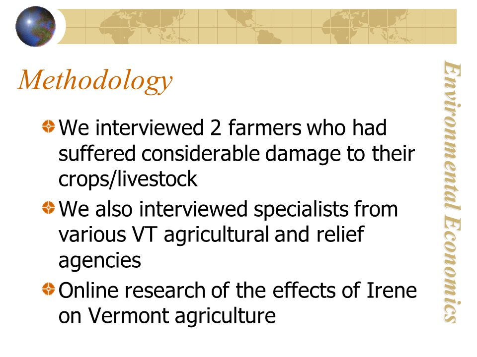 Environmental Economics Methodology We interviewed 2 farmers who had suffered considerable damage to their crops/livestock We also interviewed specialists from various VT agricultural and relief agencies Online research of the effects of Irene on Vermont agriculture