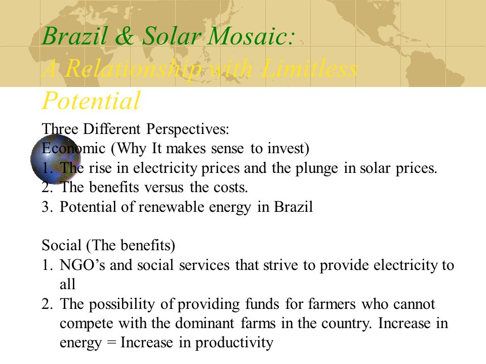 Brazil & Solar Mosaic: A Relationship with Limitless Potential Three Different Perspectives: Economic (Why It makes sense to invest) 1.The rise in electricity prices and the plunge in solar prices.