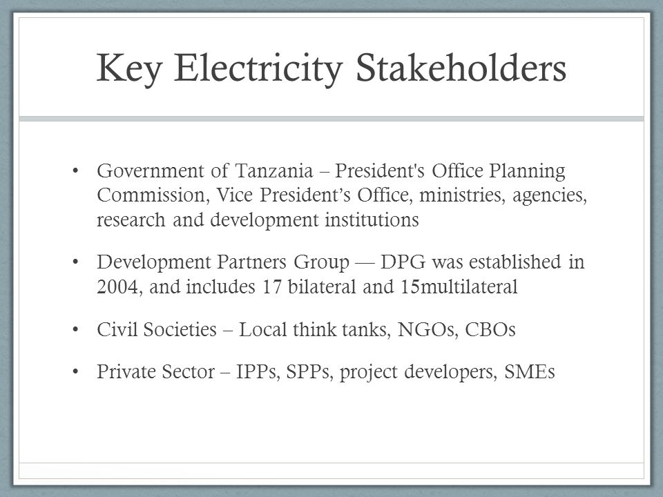 Key Electricity Stakeholders Government of Tanzania – President s Office Planning Commission, Vice Presidents Office, ministries, agencies, research and development institutions Development Partners Group DPG was established in 2004, and includes 17 bilateral and 15multilateral Civil Societies – Local think tanks, NGOs, CBOs Private Sector – IPPs, SPPs, project developers, SMEs