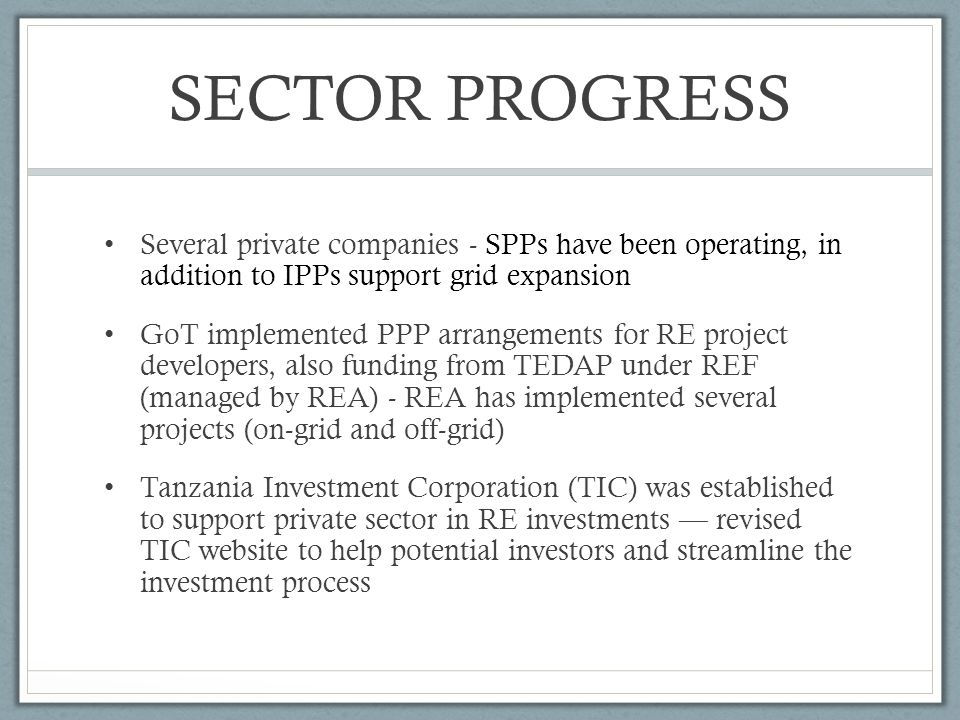 SECTOR PROGRESS Several private companies - SPPs have been operating, in addition to IPPs support grid expansion GoT implemented PPP arrangements for RE project developers, also funding from TEDAP under REF (managed by REA) - REA has implemented several projects (on-grid and off-grid) Tanzania Investment Corporation (TIC) was established to support private sector in RE investments revised TIC website to help potential investors and streamline the investment process