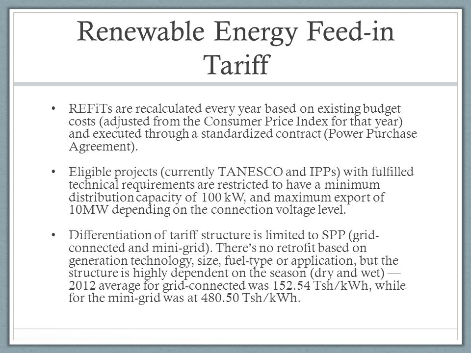 Renewable Energy Feed-in Tariff REFiTs are recalculated every year based on existing budget costs (adjusted from the Consumer Price Index for that year) and executed through a standardized contract (Power Purchase Agreement).