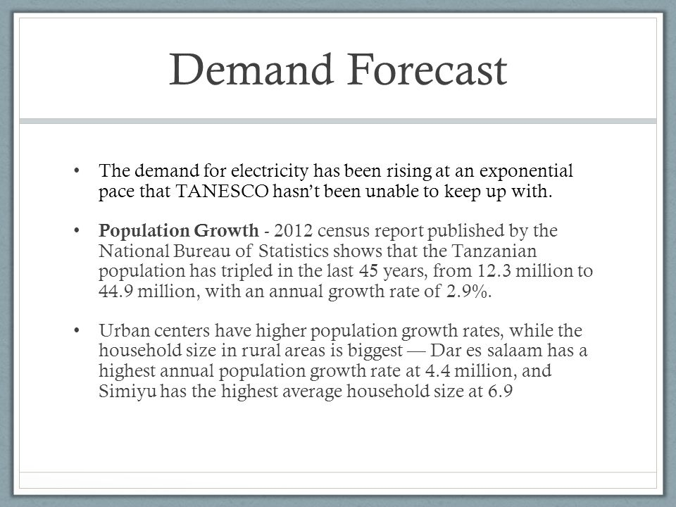 Demand Forecast The demand for electricity has been rising at an exponential pace that TANESCO hasnt been unable to keep up with.