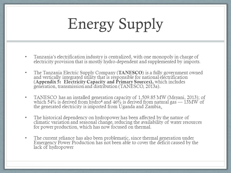Energy Supply Tanzanias electrification industry is centralized, with one monopoly in charge of electricity provision that is mostly hydro-dependent and supplemented by imports.