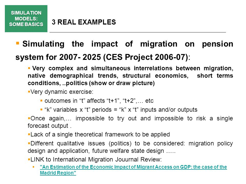 SIMULATION MODELS: SOME BASICS 3 REAL EXAMPLES Simulating the impact of migration on pension system for 2007- 2025 (CES Project 2006-07): Very complex