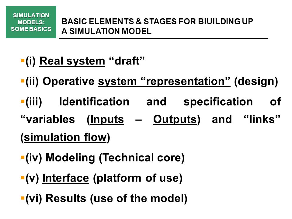 SIMULATION MODELS: SOME BASICS BASIC ELEMENTS & STAGES FOR BIUILDING UP A SIMULATION MODEL (i) Real system draft (ii) Operative system representation (design) (iii) Identification and specification of variables (Inputs – Outputs) and links (simulation flow) (iv) Modeling (Technical core) (v) Interface (platform of use) (vi) Results (use of the model)