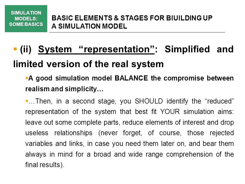 SIMULATION MODELS: SOME BASICS BASIC ELEMENTS & STAGES FOR BIUILDING UP A SIMULATION MODEL (ii) System representation: Simplified and limited version of the real system A good simulation model BALANCE the compromise between realism and simplicity… …Then, in a second stage, you SHOULD identify the reduced representation of the system that best fit YOUR simulation aims: leave out some complete parts, reduce elements of interest and drop useless relationships (never forget, of course, those rejected variables and links, in case you need them later on, and bear them always in mind for a broad and wide range comprehension of the final results).