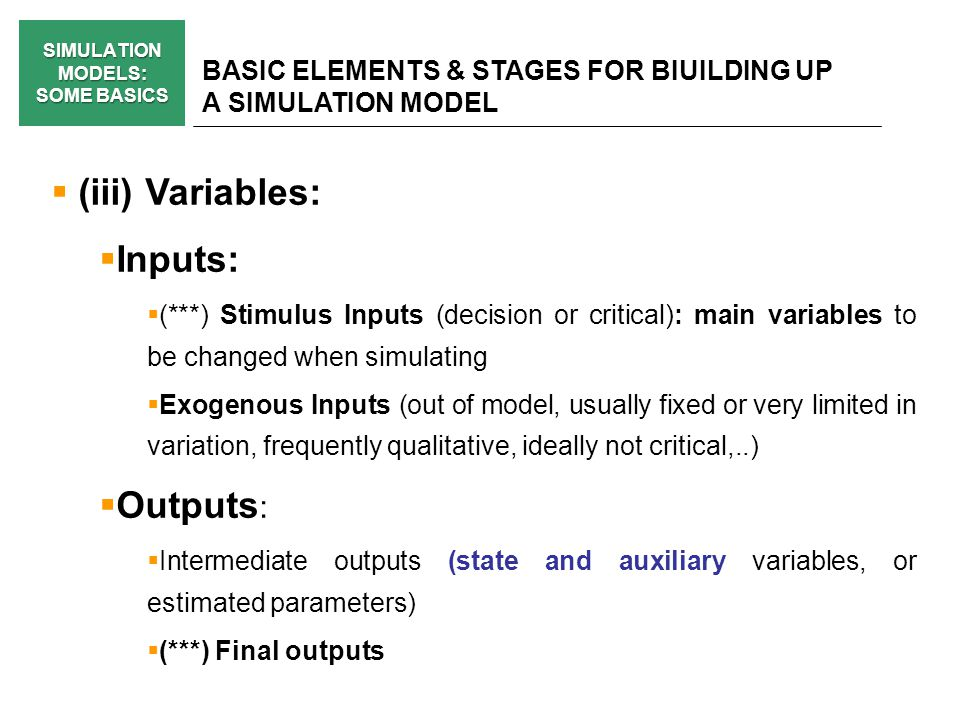 SIMULATION MODELS: SOME BASICS BASIC ELEMENTS & STAGES FOR BIUILDING UP A SIMULATION MODEL (iii) Variables: Inputs: (***) Stimulus Inputs (decision or critical): main variables to be changed when simulating Exogenous Inputs (out of model, usually fixed or very limited in variation, frequently qualitative, ideally not critical,..) Outputs : Intermediate outputs (state and auxiliary variables, or estimated parameters) (***) Final outputs