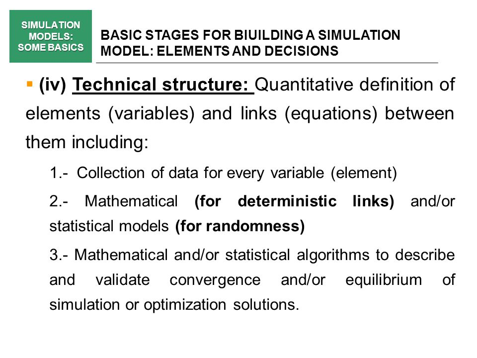 SIMULATION MODELS: SOME BASICS BASIC STAGES FOR BIUILDING A SIMULATION MODEL: ELEMENTS AND DECISIONS (iv) Technical structure: Quantitative definition