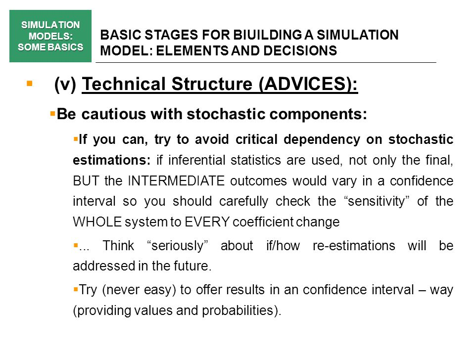 SIMULATION MODELS: SOME BASICS BASIC STAGES FOR BIUILDING A SIMULATION MODEL: ELEMENTS AND DECISIONS (v) Technical Structure (ADVICES): Be cautious with stochastic components: If you can, try to avoid critical dependency on stochastic estimations: if inferential statistics are used, not only the final, BUT the INTERMEDIATE outcomes would vary in a confidence interval so you should carefully check the sensitivity of the WHOLE system to EVERY coefficient change...