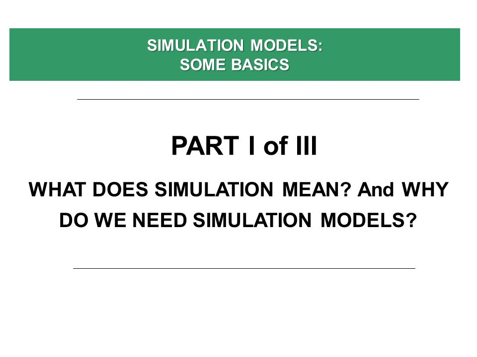 SIMULATION MODELS: SOME BASICS WHAT DOES SIMULATION MEAN? And WHY DO WE NEED SIMULATION MODELS? PART I of III