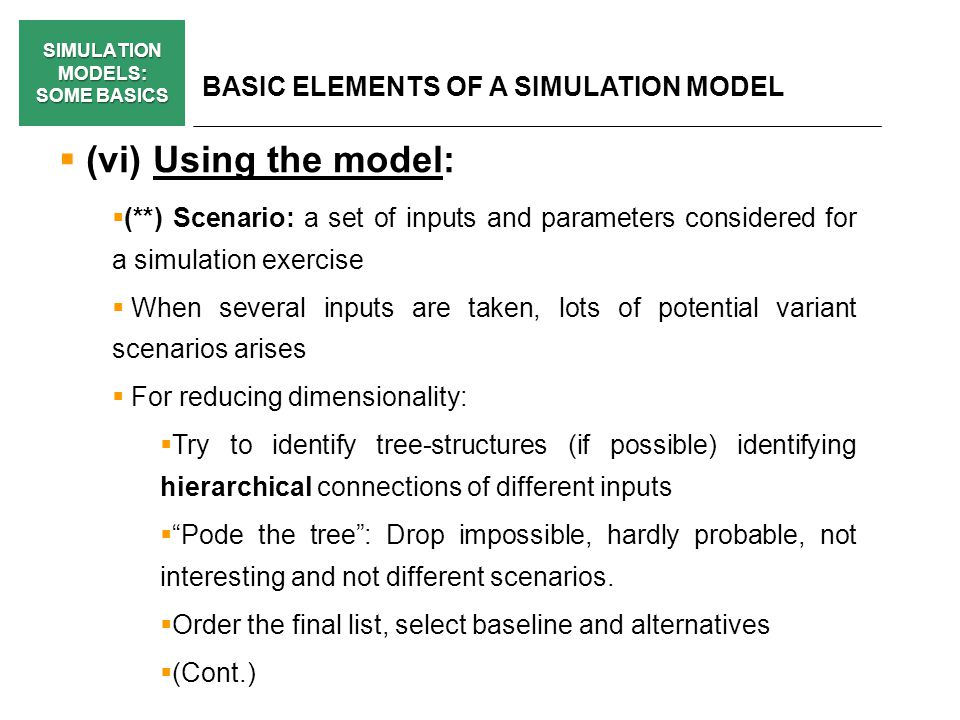 SIMULATION MODELS: SOME BASICS BASIC ELEMENTS OF A SIMULATION MODEL (vi) Using the model: (**) Scenario: a set of inputs and parameters considered for a simulation exercise When several inputs are taken, lots of potential variant scenarios arises For reducing dimensionality: Try to identify tree-structures (if possible) identifying hierarchical connections of different inputs Pode the tree: Drop impossible, hardly probable, not interesting and not different scenarios.