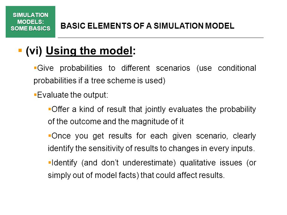 SIMULATION MODELS: SOME BASICS BASIC ELEMENTS OF A SIMULATION MODEL (vi) Using the model: Give probabilities to different scenarios (use conditional p