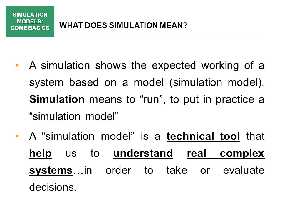 SIMULATION MODELS: SOME BASICS WHAT DOES SIMULATION MEAN? A simulation shows the expected working of a system based on a model (simulation model). Sim