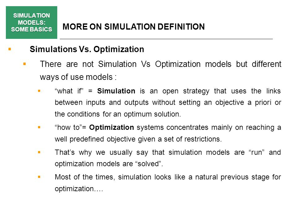 SIMULATION MODELS: SOME BASICS BASIC STAGES FOR BIUILDING A SIMULATION MODEL: ELEMENTS AND DECISIONS (v) Technical Structure (ADVICES): Try to adapt the analytical technique to the problem and not the other way round (models MUST be useful and suit the problem, not technically attractive or handsome) Let simplicity guide your decisions.