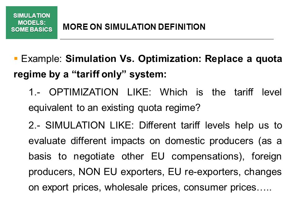 SIMULATION MODELS: SOME BASICS MORE ON SIMULATION DEFINITION Example: Simulation Vs. Optimization: Replace a quota regime by a tariff only system: 1.-