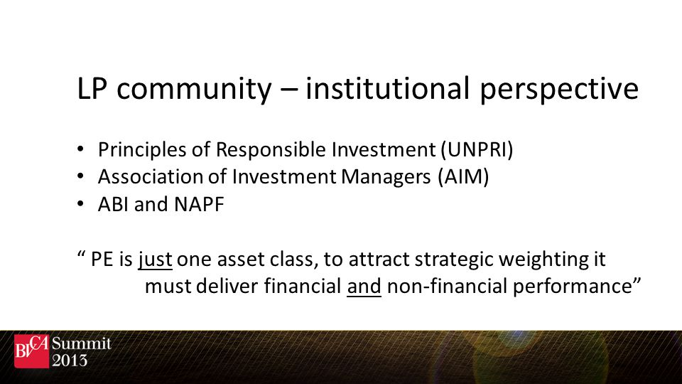 LP community – institutional perspective Principles of Responsible Investment (UNPRI) Association of Investment Managers (AIM) ABI and NAPF PE is just one asset class, to attract strategic weighting it must deliver financial and non-financial performance