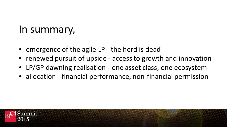 In summary, emergence of the agile LP - the herd is dead renewed pursuit of upside - access to growth and innovation LP/GP dawning realisation - one asset class, one ecosystem allocation - financial performance, non-financial permission