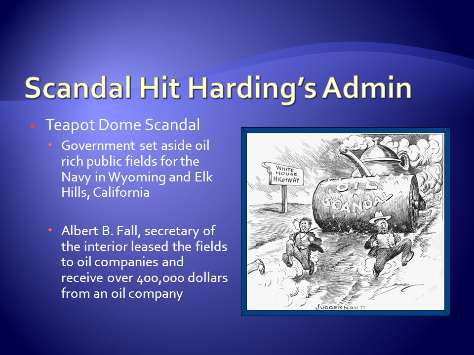 Teapot Dome Scandal Government set aside oil rich public fields for the Navy in Wyoming and Elk Hills, California Albert B. Fall, secretary of the int