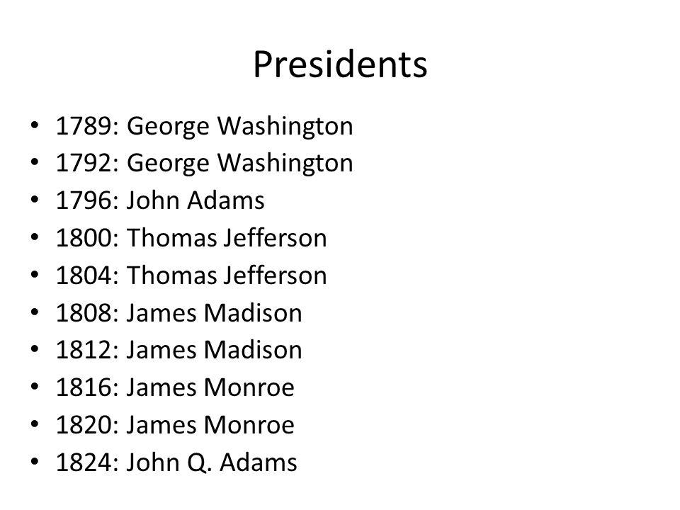 Presidents 1789: George Washington 1792: George Washington 1796: John Adams 1800: Thomas Jefferson 1804: Thomas Jefferson 1808: James Madison 1812: James Madison 1816: James Monroe 1820: James Monroe 1824: John Q.