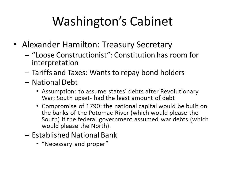 Washingtons Cabinet Alexander Hamilton: Treasury Secretary – Loose Constructionist: Constitution has room for interpretation – Tariffs and Taxes: Want