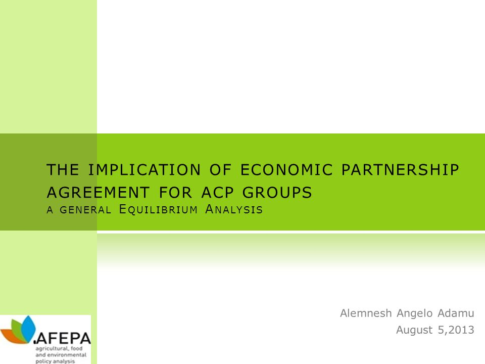 THE IMPLICATION OF ECONOMIC PARTNERSHIP AGREEMENT FOR ACP GROUPS A GENERAL E QUILIBRIUM A NALYSIS Alemnesh Angelo Adamu August 5,2013