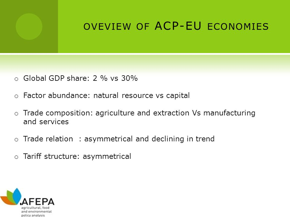 OVEVIEW OF ACP-EU ECONOMIES o Global GDP share: 2 % vs 30% o Factor abundance: natural resource vs capital o Trade composition: agriculture and extrac