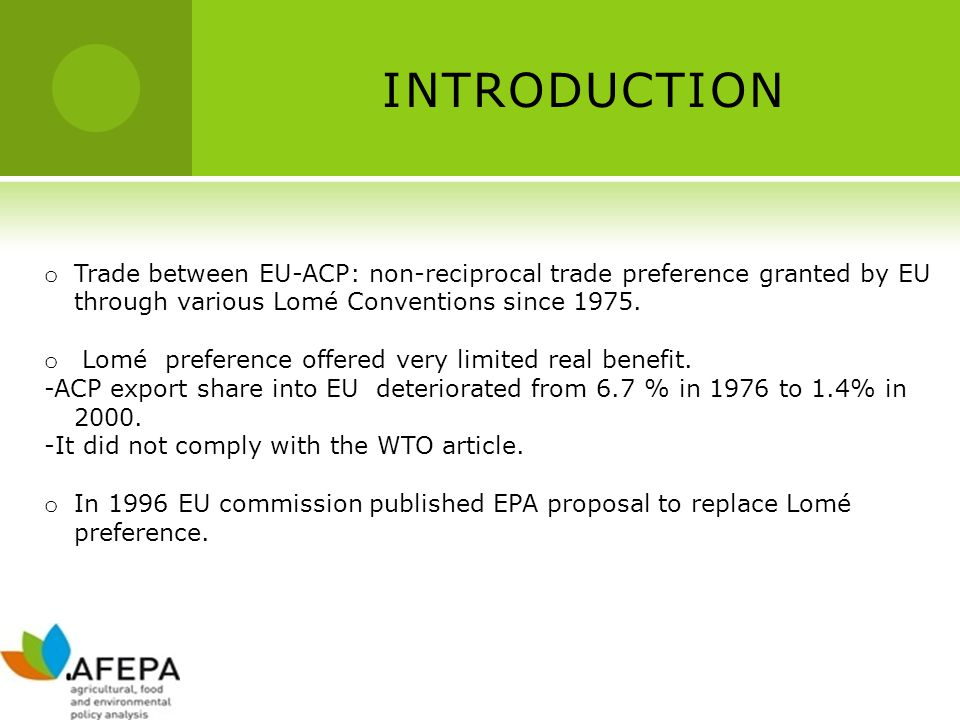 INTRODUCTION o Trade between EU-ACP: non-reciprocal trade preference granted by EU through various Lomé Conventions since 1975.