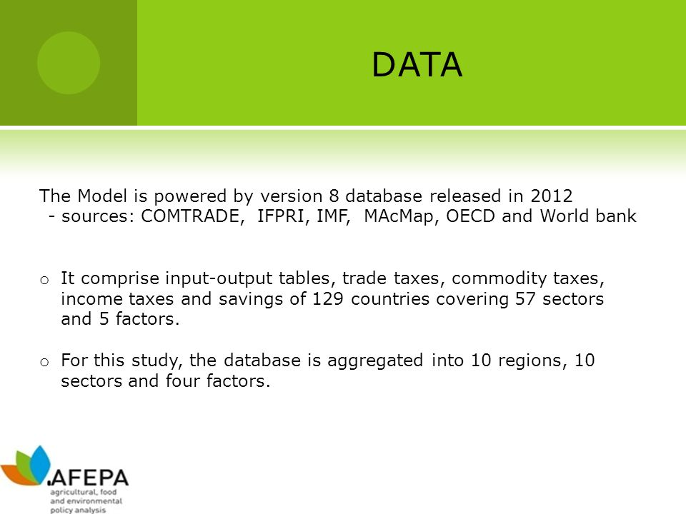 DATA The Model is powered by version 8 database released in 2012 - sources: COMTRADE, IFPRI, IMF, MAcMap, OECD and World bank o It comprise input-output tables, trade taxes, commodity taxes, income taxes and savings of 129 countries covering 57 sectors and 5 factors.