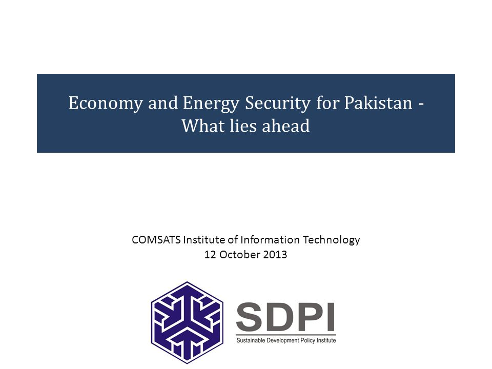 Economy and Energy Security for Pakistan - What lies ahead COMSATS Institute of Information Technology 12 October 2013