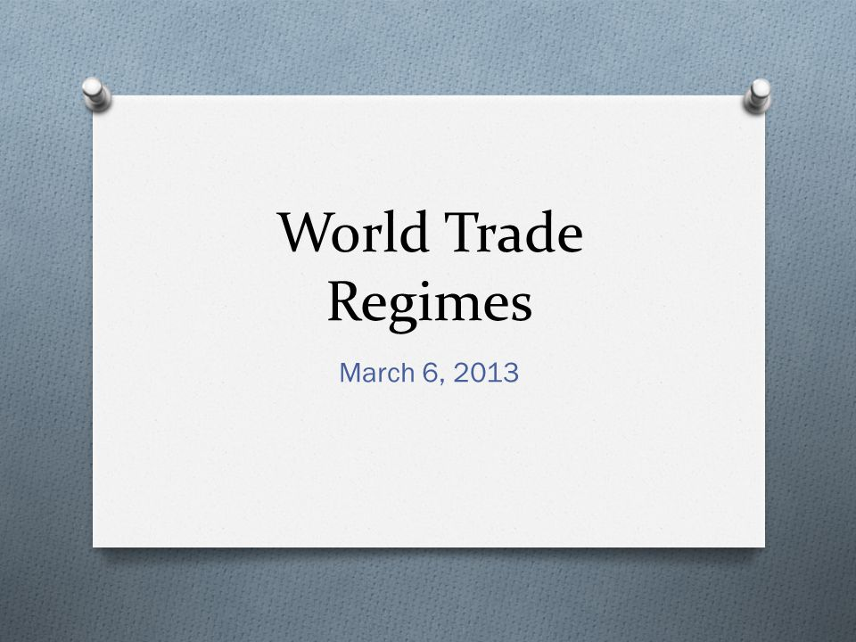 World Trade Regimes March 6, 2013