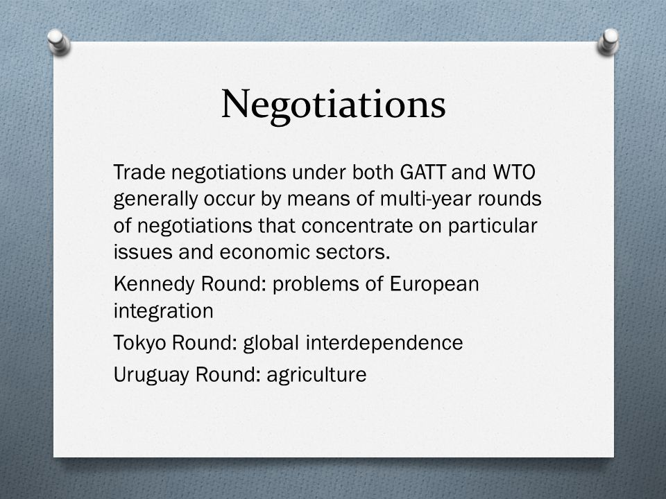 Negotiations Trade negotiations under both GATT and WTO generally occur by means of multi-year rounds of negotiations that concentrate on particular issues and economic sectors.