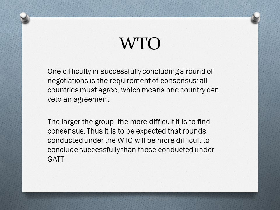 WTO One difficulty in successfully concluding a round of negotiations is the requirement of consensus: all countries must agree, which means one country can veto an agreement The larger the group, the more difficult it is to find consensus.