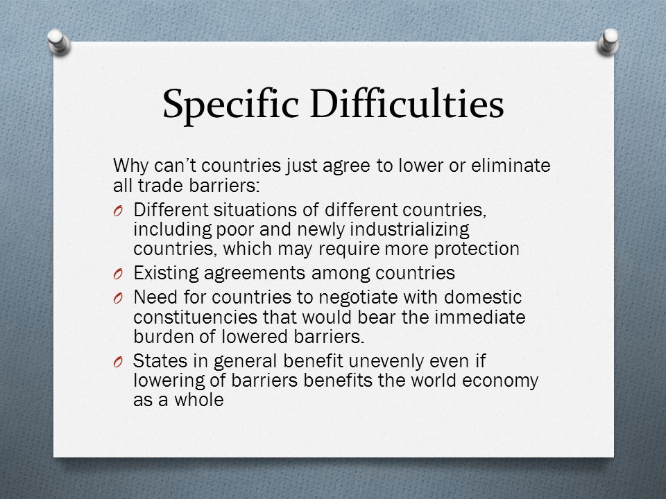 Specific Difficulties Why cant countries just agree to lower or eliminate all trade barriers: O Different situations of different countries, including poor and newly industrializing countries, which may require more protection O Existing agreements among countries O Need for countries to negotiate with domestic constituencies that would bear the immediate burden of lowered barriers.