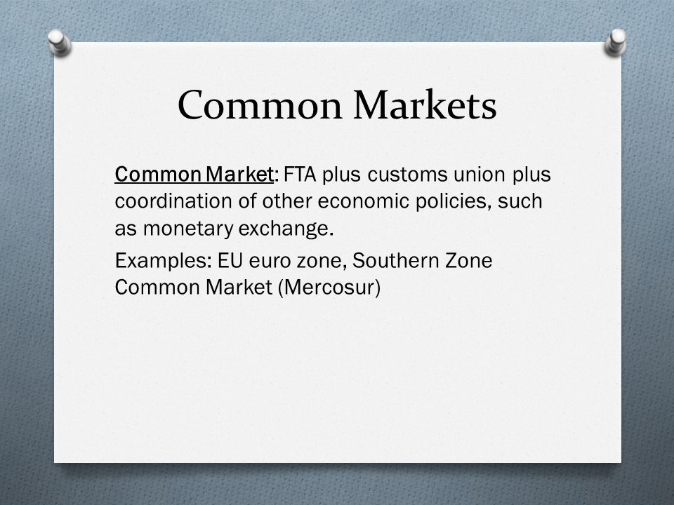 Common Markets Common Market: FTA plus customs union plus coordination of other economic policies, such as monetary exchange.