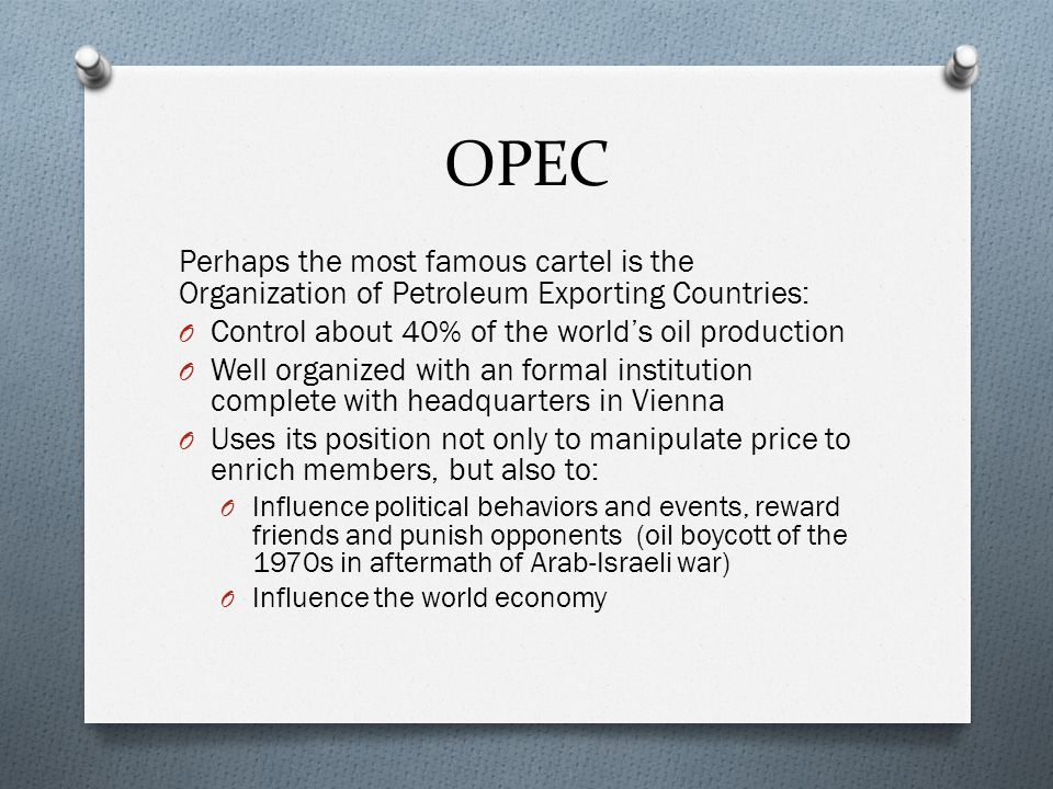 OPEC Perhaps the most famous cartel is the Organization of Petroleum Exporting Countries: O Control about 40% of the worlds oil production O Well organized with an formal institution complete with headquarters in Vienna O Uses its position not only to manipulate price to enrich members, but also to: O Influence political behaviors and events, reward friends and punish opponents (oil boycott of the 1970s in aftermath of Arab-Israeli war) O Influence the world economy