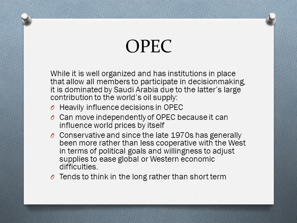 OPEC While it is well organized and has institutions in place that allow all members to participate in decisionmaking, it is dominated by Saudi Arabia due to the latters large contribution to the worlds oil supply: O Heavily influence decisions in OPEC O Can move independently of OPEC because it can influence world prices by itself O Conservative and since the late 1970s has generally been more rather than less cooperative with the West in terms of political goals and willingness to adjust supplies to ease global or Western economic difficulties.