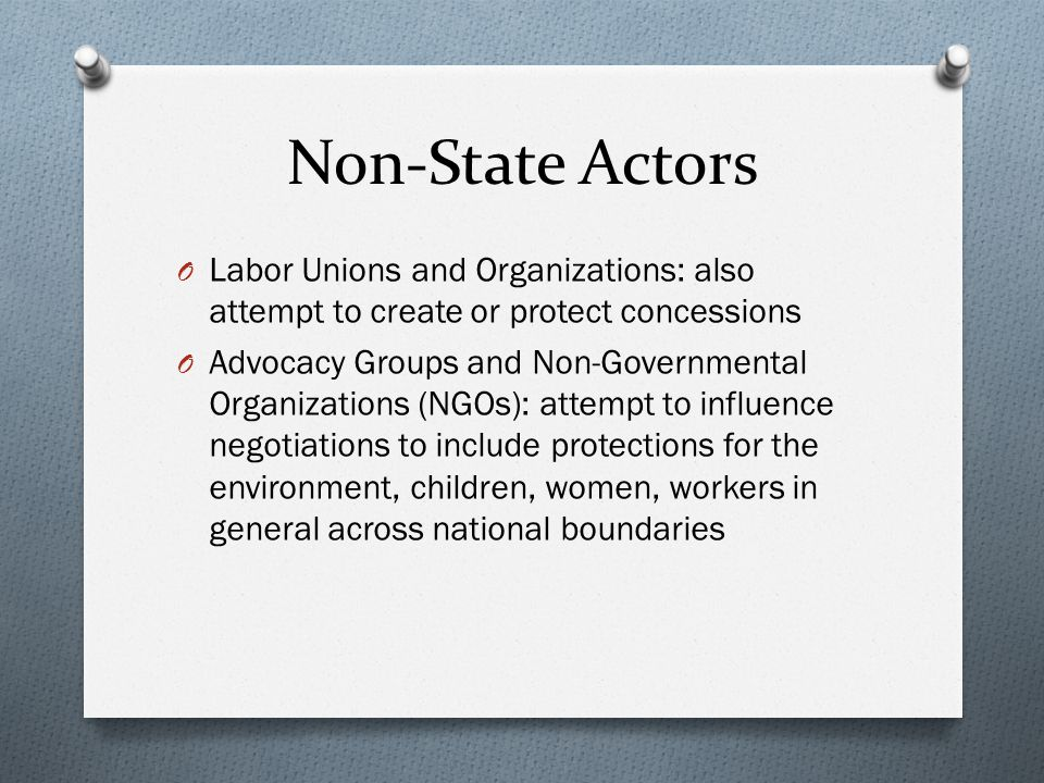 Non-State Actors O Labor Unions and Organizations: also attempt to create or protect concessions O Advocacy Groups and Non-Governmental Organizations (NGOs): attempt to influence negotiations to include protections for the environment, children, women, workers in general across national boundaries
