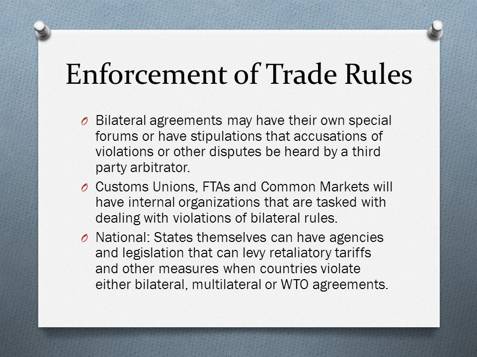 Enforcement of Trade Rules O Bilateral agreements may have their own special forums or have stipulations that accusations of violations or other disputes be heard by a third party arbitrator.